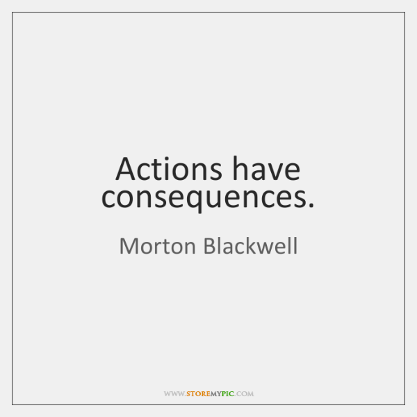 Actions have consequences.