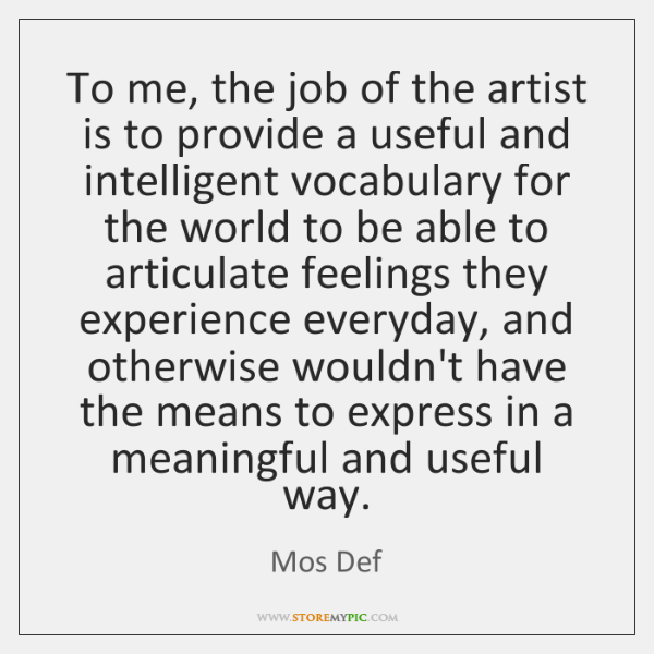 To me, the job of the artist is to provide a useful ...