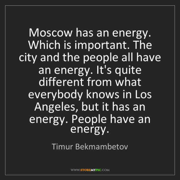 Timur Bekmambetov: Moscow has an energy. Which is important. The city and...