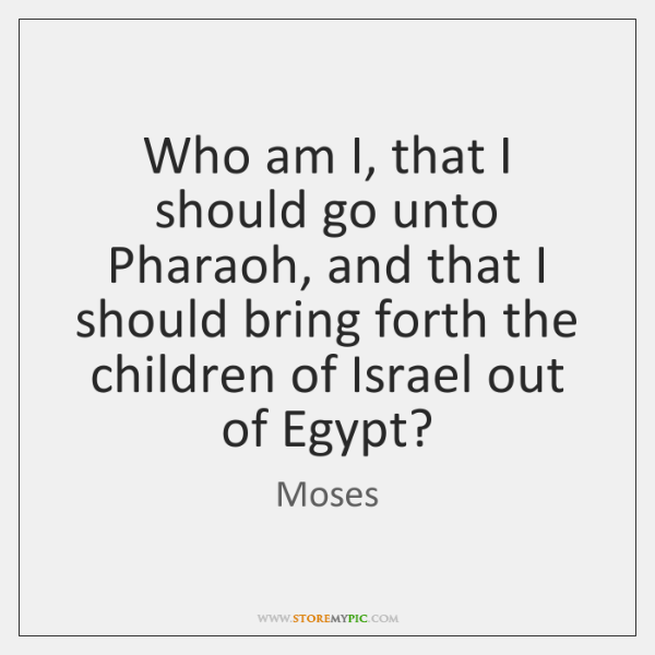 Who am I, that I should go unto Pharaoh, and that I ...