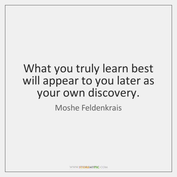 What you truly learn best will appear to you later as your ...