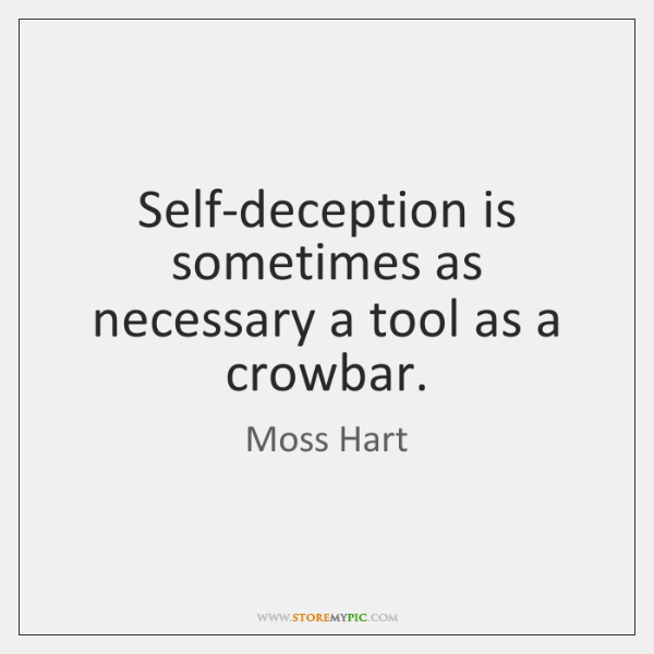 Self-deception is sometimes as necessary a tool as a crowbar.