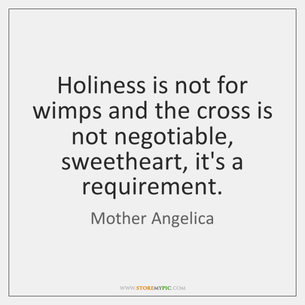 Holiness is not for wimps and the cross is not negotiable, sweetheart, ...