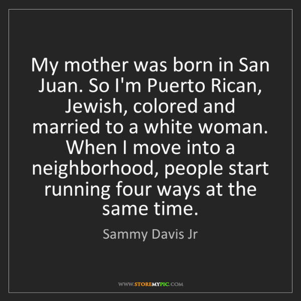 Sammy Davis Jr: My mother was born in San Juan. So I'm Puerto Rican,...