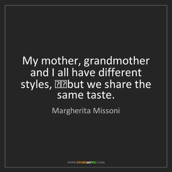 Margherita Missoni: My mother, grandmother and I all have different styles,...