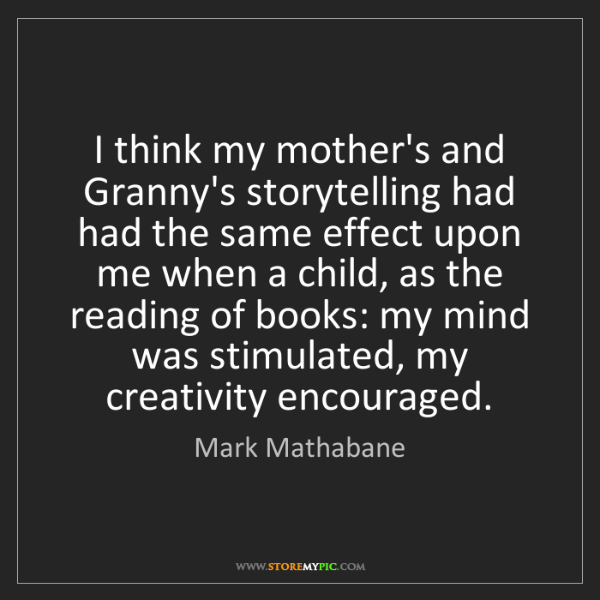 Mark Mathabane: I think my mother's and Granny's storytelling had had...
