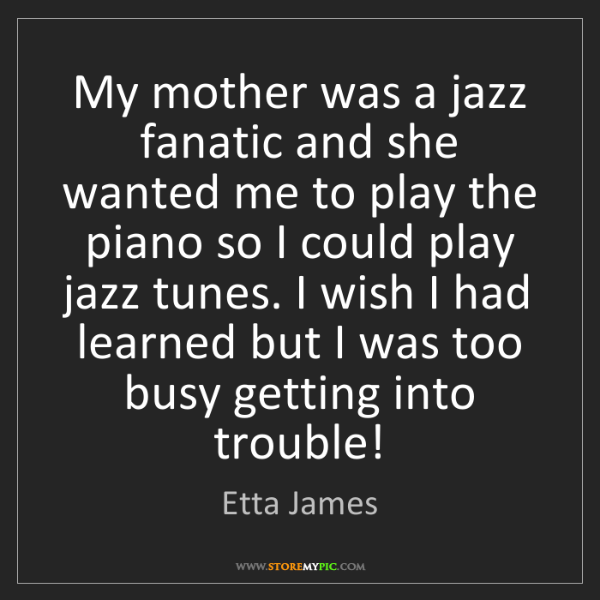 Etta James: My mother was a jazz fanatic and she wanted me to play...