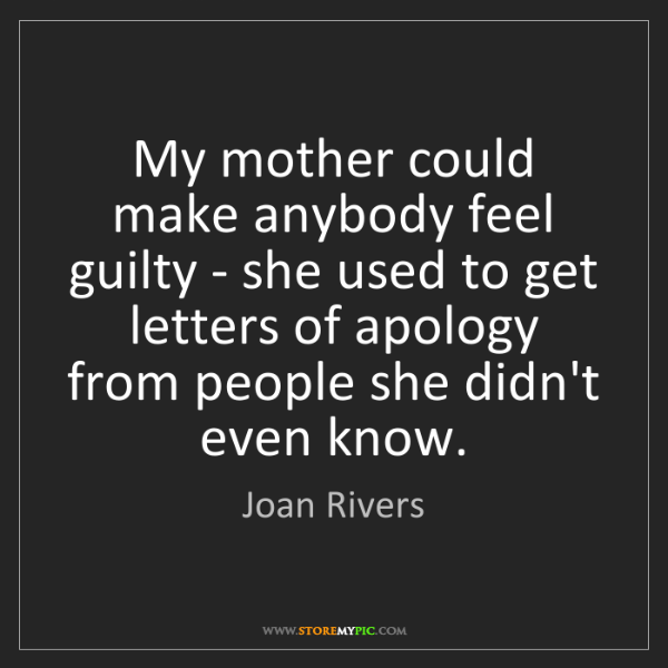 Joan Rivers: My mother could make anybody feel guilty - she used to...