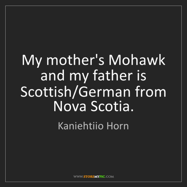 Kaniehtiio Horn: My mother's Mohawk and my father is Scottish/German from...