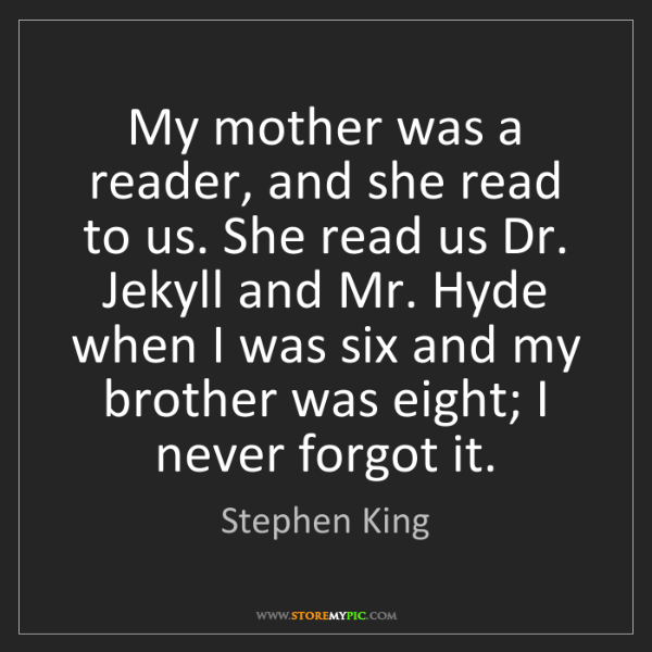 Stephen King: My mother was a reader, and she read to us. She read...