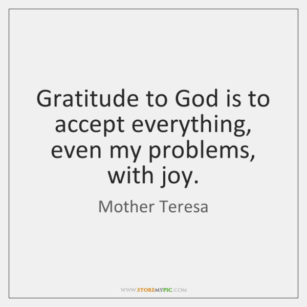 Gratitude to God is to accept everything, even my problems, with joy.