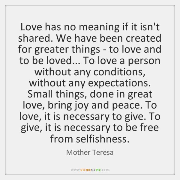 Love has no meaning if it isn't shared. We have been created ...