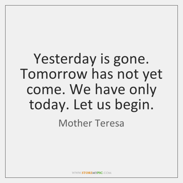 Yesterday is gone. Tomorrow has not yet come. We have only today. ...