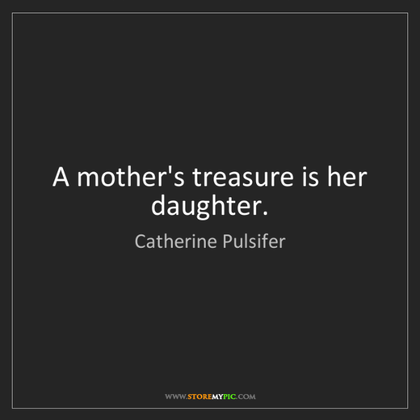 Catherine Pulsifer: A mother's treasure is her daughter.