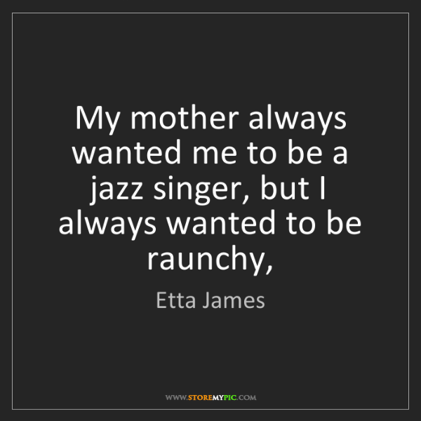 Etta James: My mother always wanted me to be a jazz singer, but I...