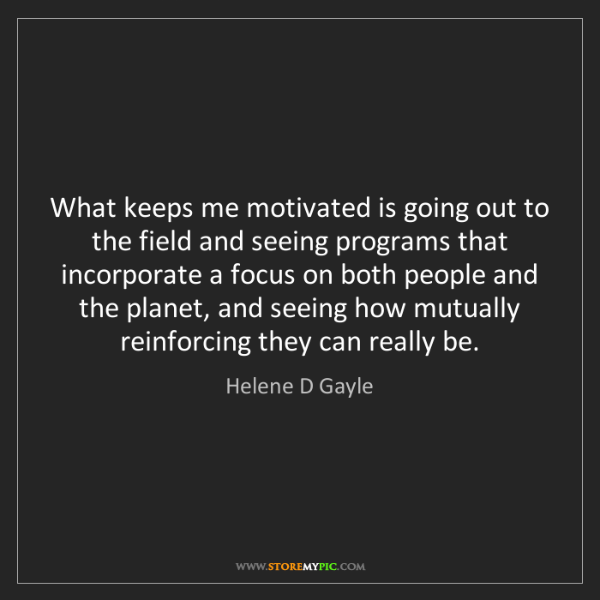 Helene D Gayle: What keeps me motivated is going out to the field and...