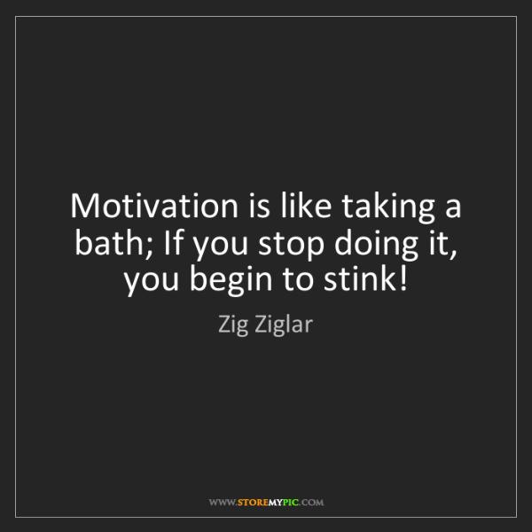 Zig Ziglar: Motivation is like taking a bath; If you stop doing it,...
