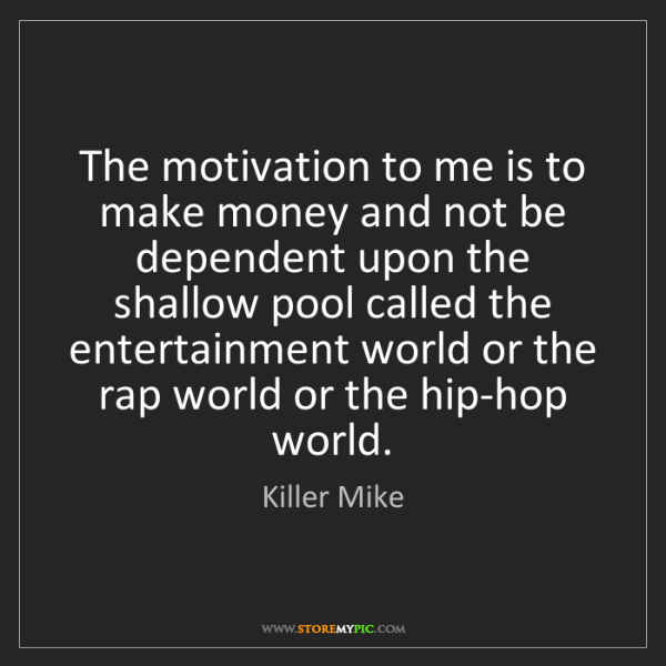 Killer Mike: The motivation to me is to make money and not be dependent...