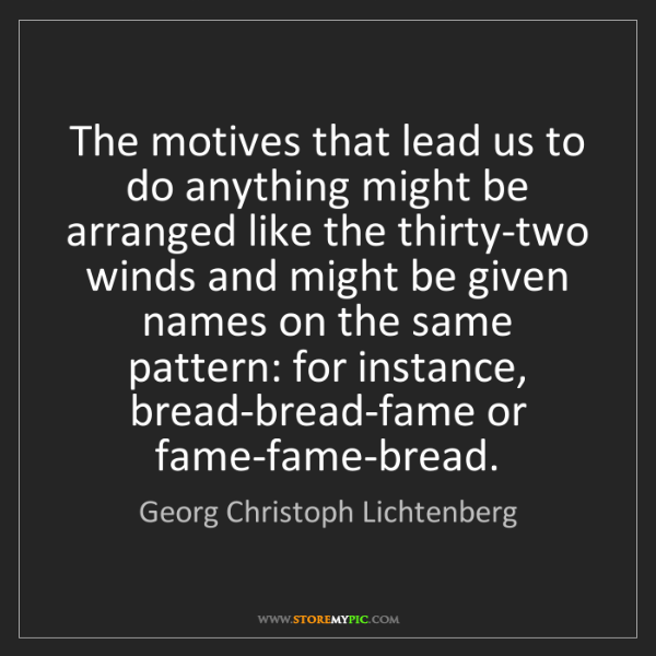 Georg Christoph Lichtenberg: The motives that lead us to do anything might be arranged...