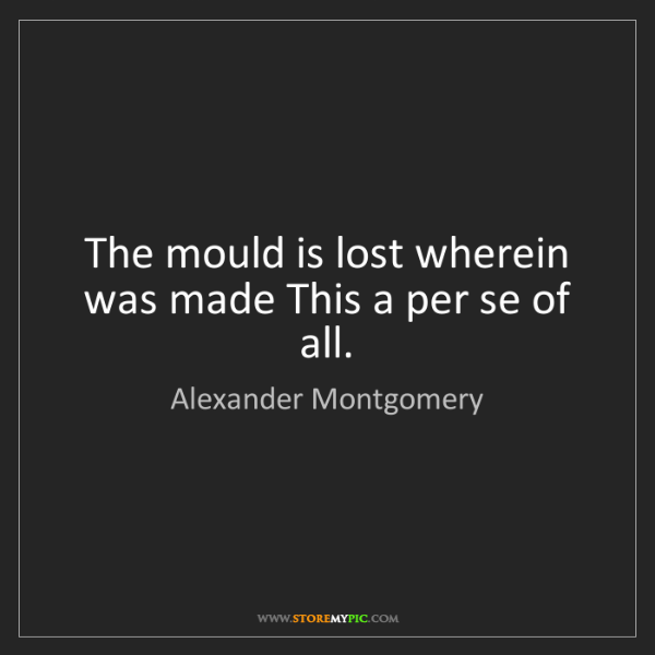 Alexander Montgomery: The mould is lost wherein was made This a per se of all.
