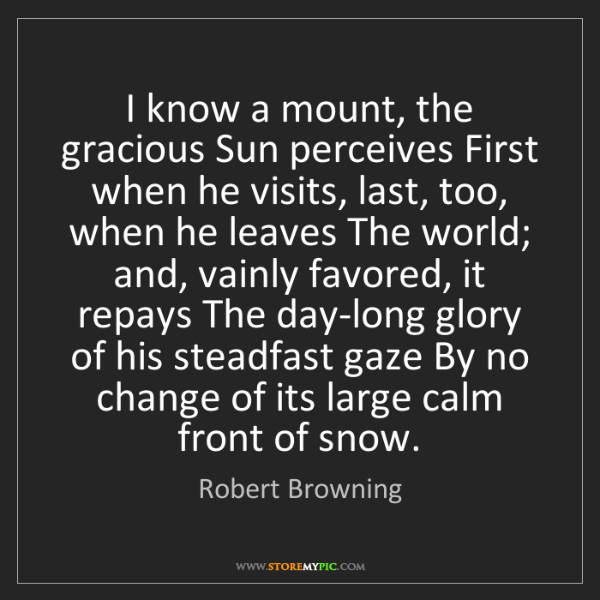 Robert Browning: I know a mount, the gracious Sun perceives First when...