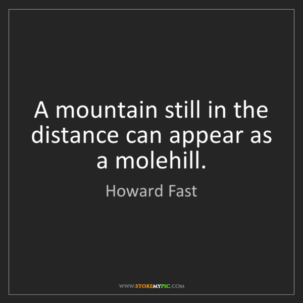 Howard Fast: A mountain still in the distance can appear as a molehill.
