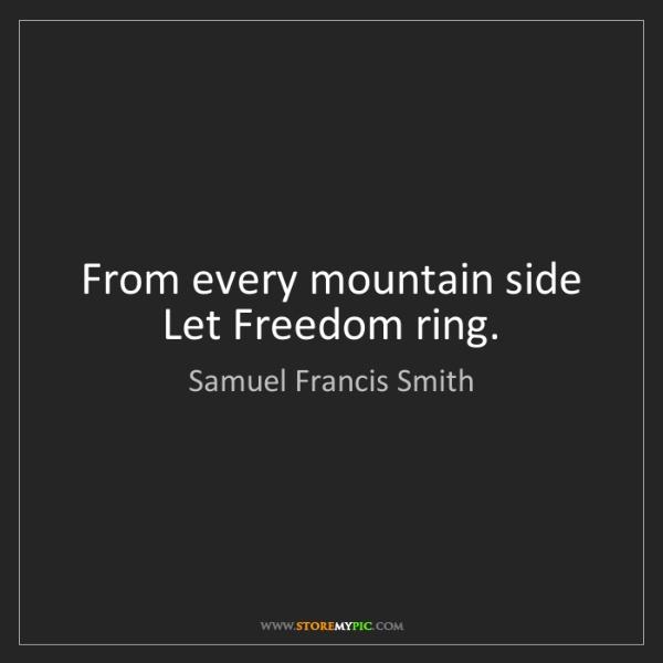 Samuel Francis Smith: From every mountain side Let Freedom ring.