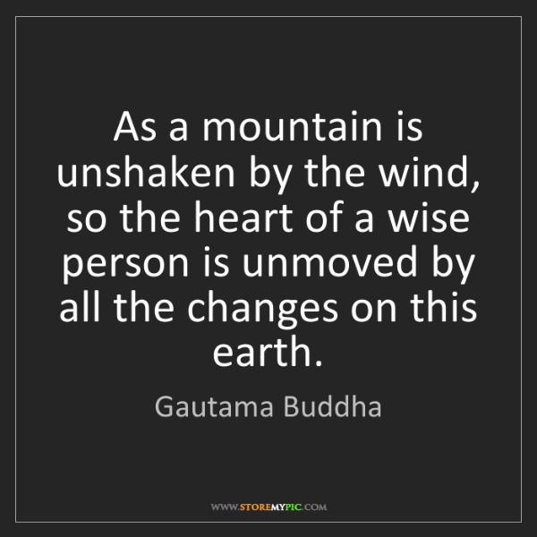Gautama Buddha: As a mountain is unshaken by the wind, so the heart of...