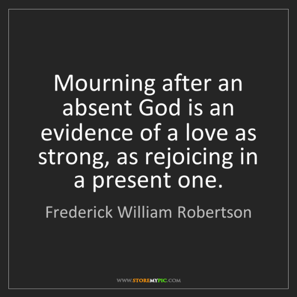 Frederick William Robertson: Mourning after an absent God is an evidence of a love...