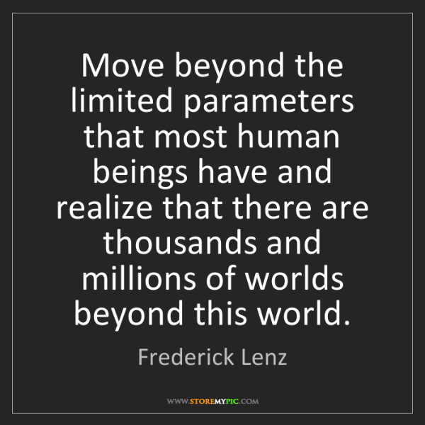 Frederick Lenz: Move beyond the limited parameters that most human beings...