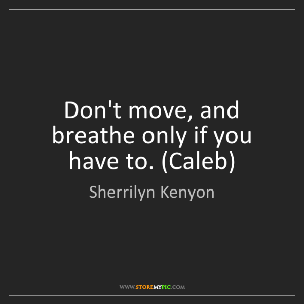 Sherrilyn Kenyon: Don't move, and breathe only if you have to. (Caleb)