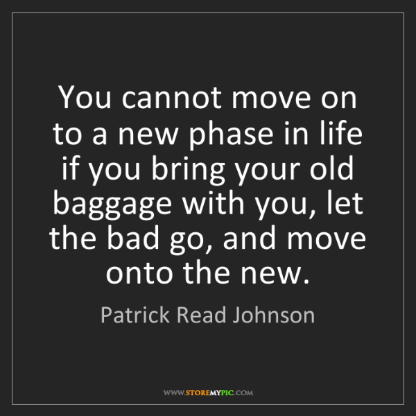 Patrick Read Johnson: You cannot move on to a new phase in life if you bring...