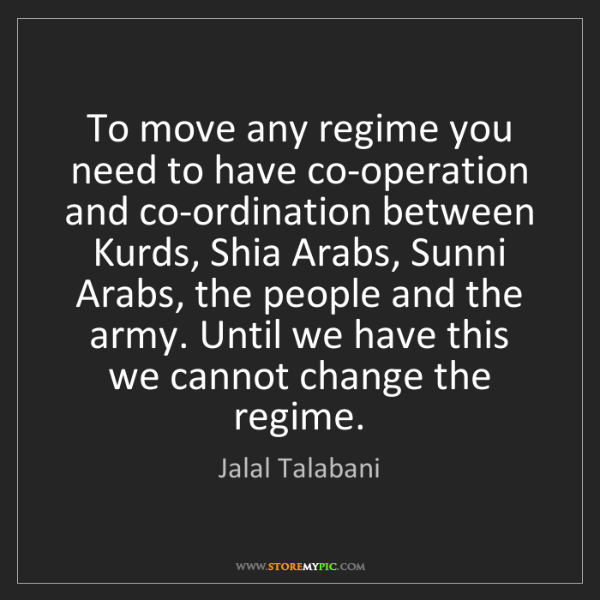 Jalal Talabani: To move any regime you need to have co-operation and...