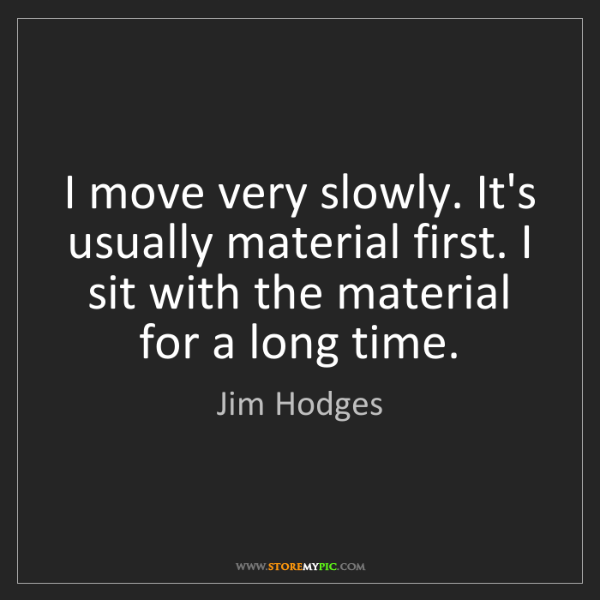 Jim Hodges: I move very slowly. It's usually material first. I sit...