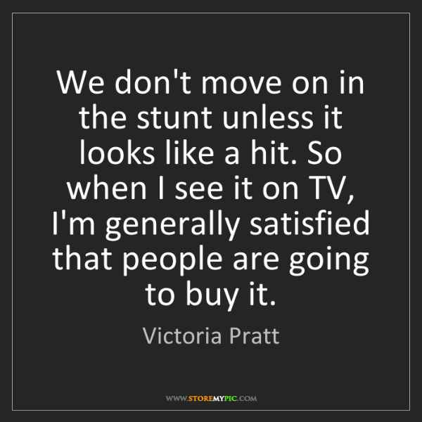 Victoria Pratt: We don't move on in the stunt unless it looks like a...