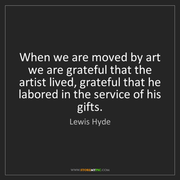 Lewis Hyde: When we are moved by art we are grateful that the artist...