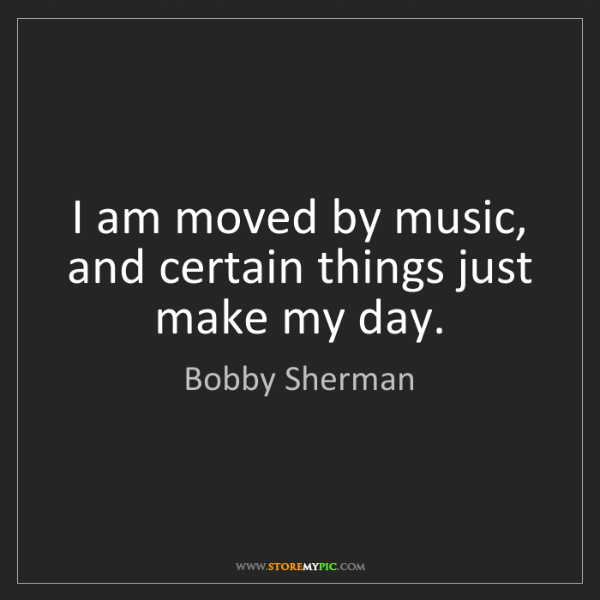 Bobby Sherman: I am moved by music, and certain things just make my...