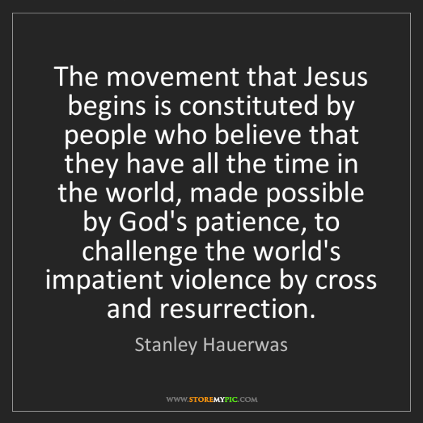 Stanley Hauerwas: The movement that Jesus begins is constituted by people...