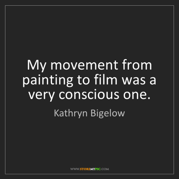 Kathryn Bigelow: My movement from painting to film was a very conscious...