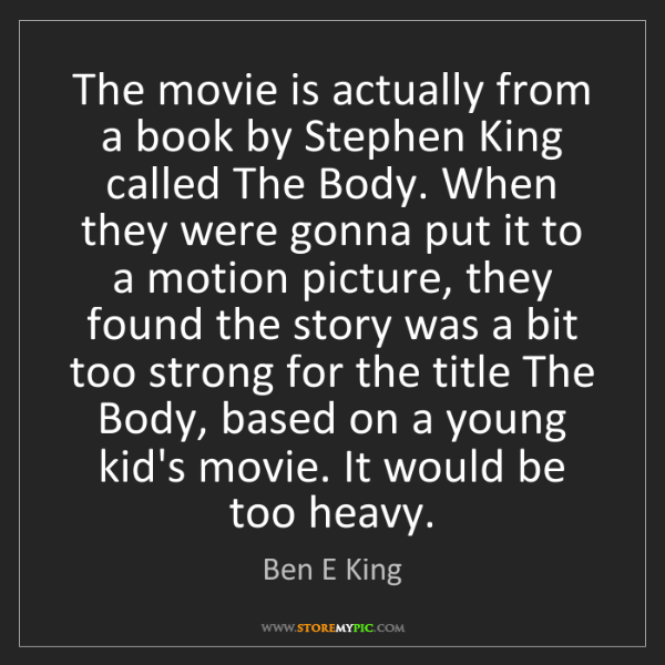 Ben E King: The movie is actually from a book by Stephen King called...