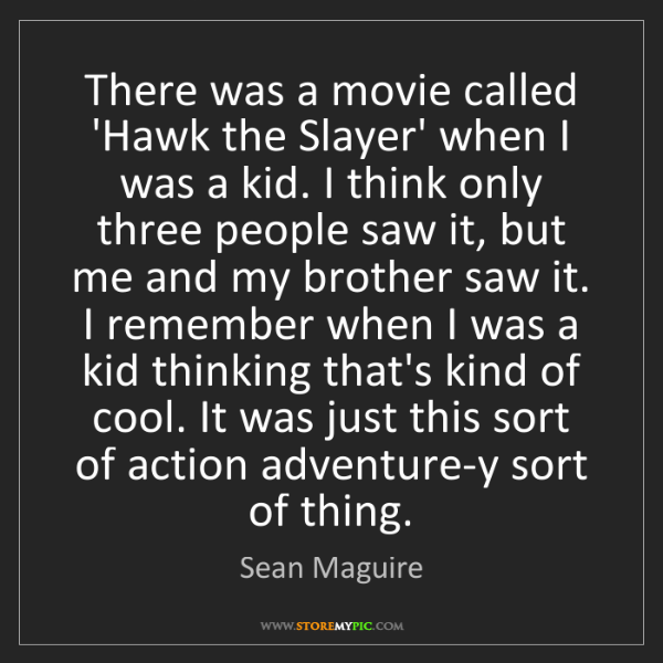 Sean Maguire: There was a movie called 'Hawk the Slayer' when I was...