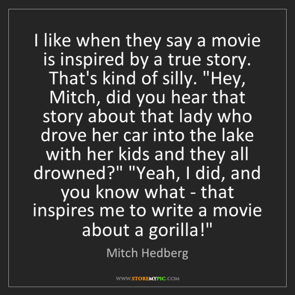Mitch Hedberg: I like when they say a movie is inspired by a true story....