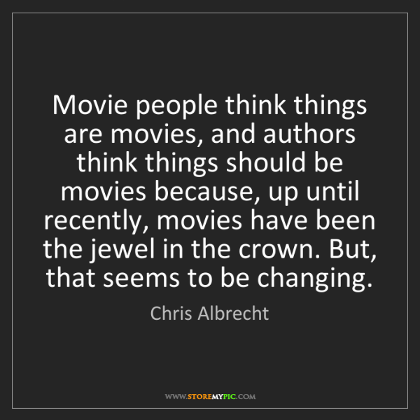 Chris Albrecht: Movie people think things are movies, and authors think...