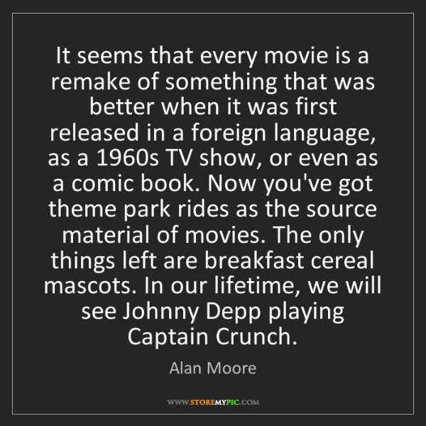 Alan Moore: It seems that every movie is a remake of something that...