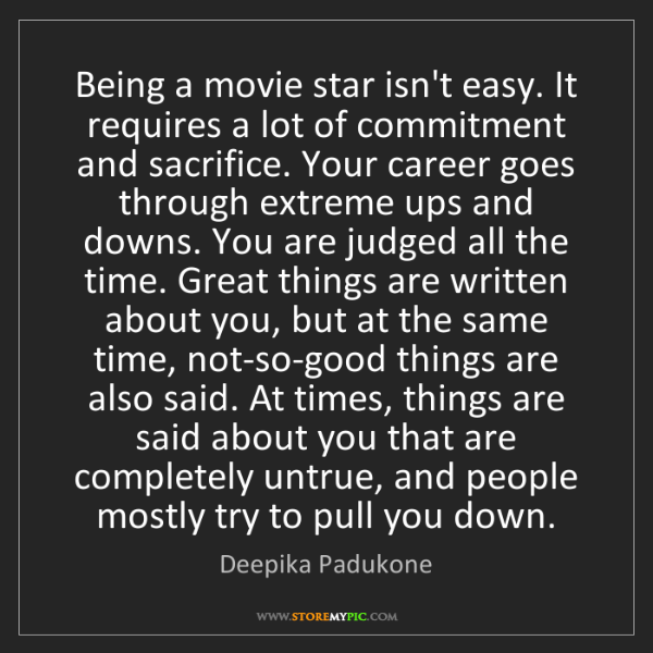 Deepika Padukone: Being a movie star isn't easy. It requires a lot of commitment...