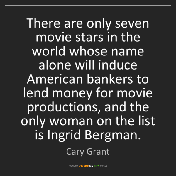 Cary Grant: There are only seven movie stars in the world whose name...