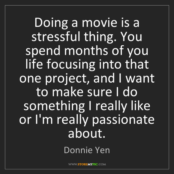 Donnie Yen: Doing a movie is a stressful thing. You spend months...