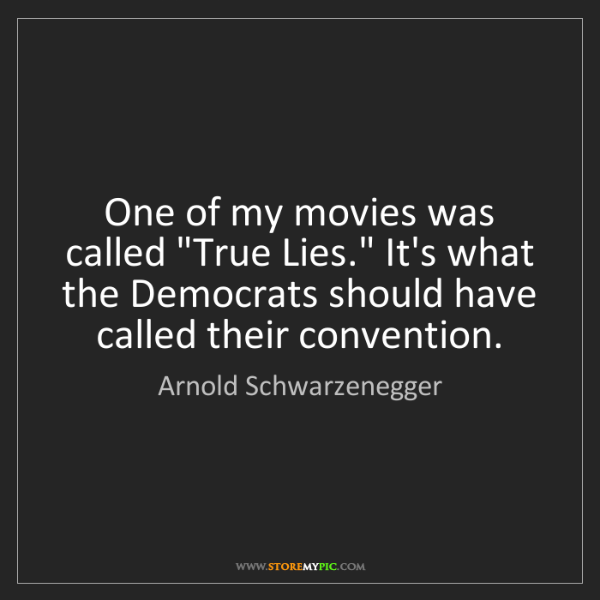 "Arnold Schwarzenegger: One of my movies was called ""True Lies."" It's what the..."