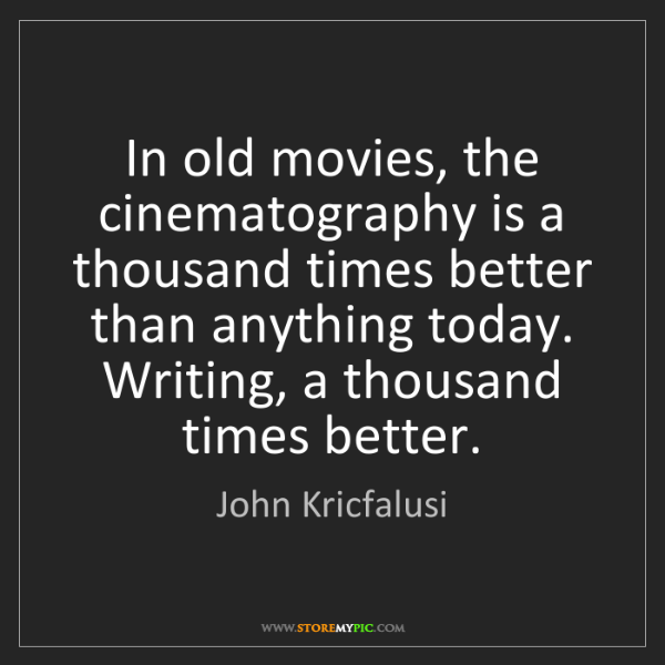 John Kricfalusi: In old movies, the cinematography is a thousand times...