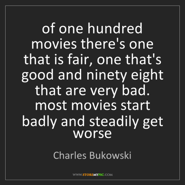 Charles Bukowski: of one hundred movies there's one that is fair, one that's...